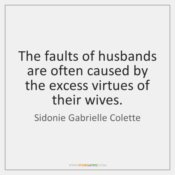 The faults of husbands are often caused by the excess virtues of ...
