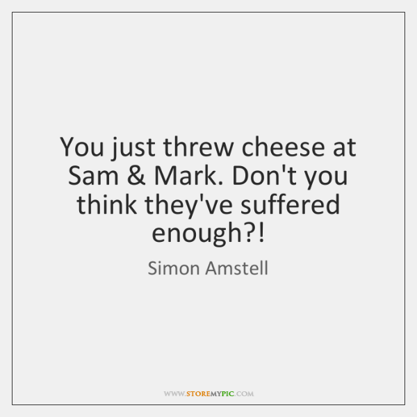 You just threw cheese at Sam & Mark. Don't you think they've suffered ...