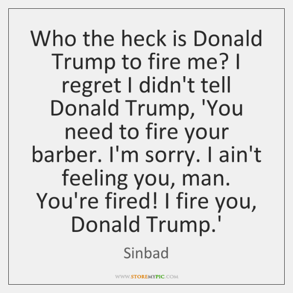 Who the heck is Donald Trump to fire me? I regret I ...