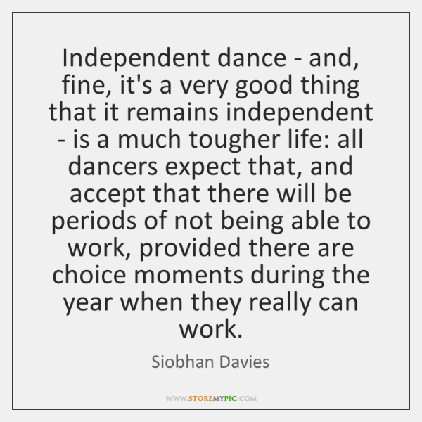 Independent dance - and, fine, it's a very good thing that it ...