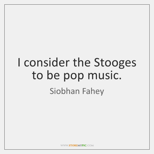 I consider the Stooges to be pop music.
