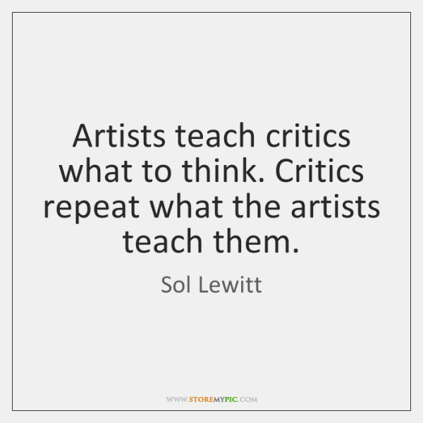 Artists teach critics what to think. Critics repeat what the artists teach ...