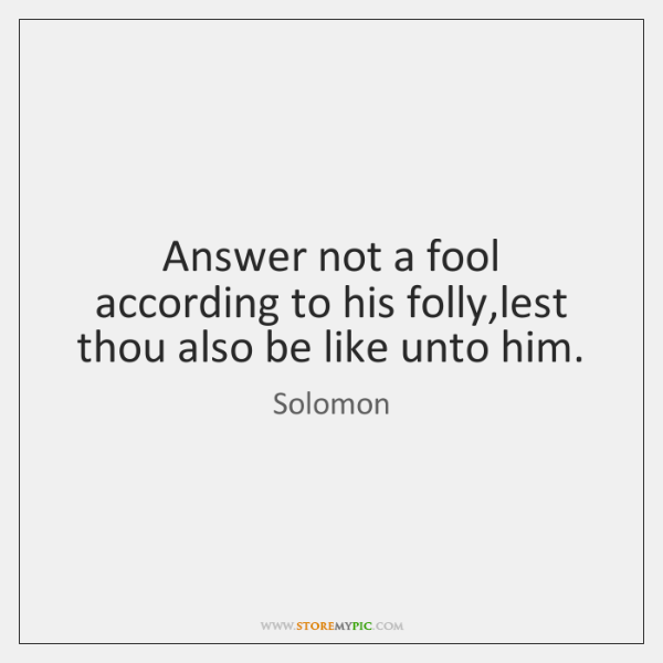 Answer not a fool according to his folly,lest thou also be ...