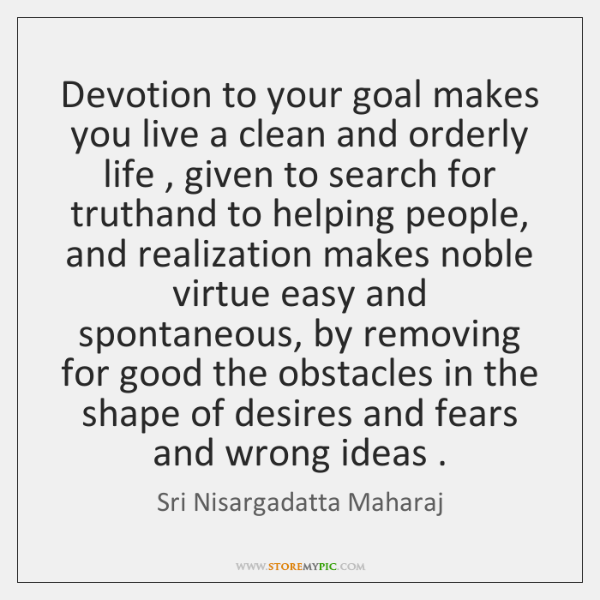 Devotion to your goal makes you live a clean and orderly life , ...