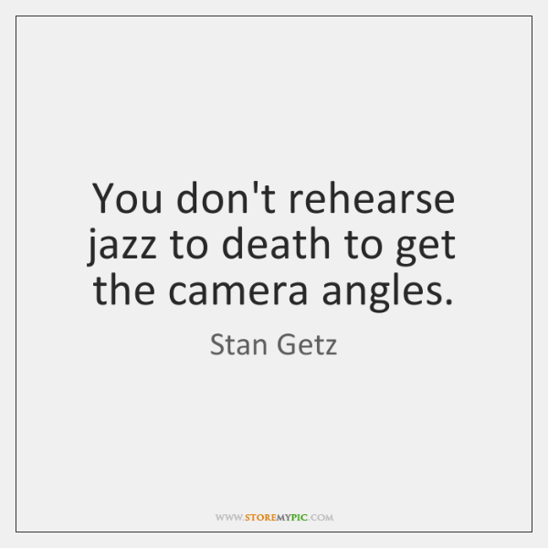 You don't rehearse jazz to death to get the camera angles.