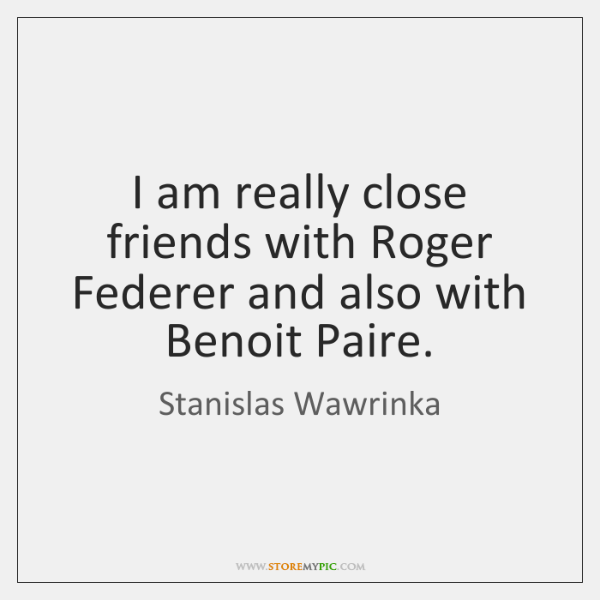 I am really close friends with Roger Federer and also with Benoit ...
