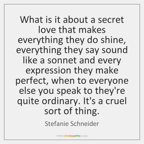 What is it about a secret love that makes everything they do ...