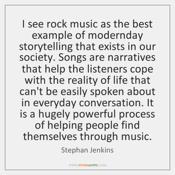I see rock music as the best example of modernday storytelling that ...