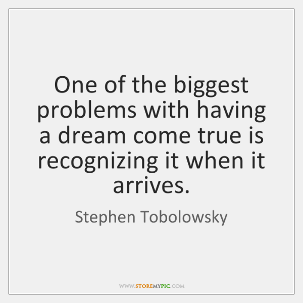 One of the biggest problems with having a dream come true is ...
