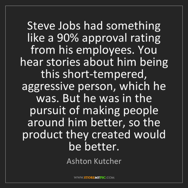 Ashton Kutcher: Steve Jobs had something like a 90% approval rating from...