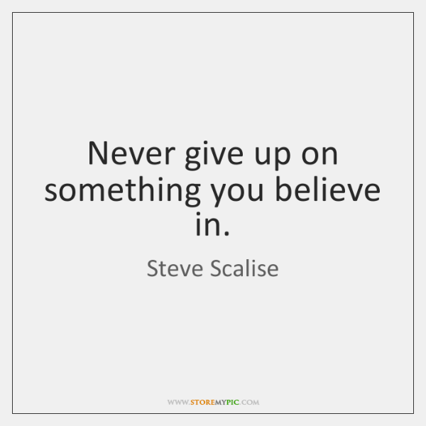 Never give up on something you believe in.