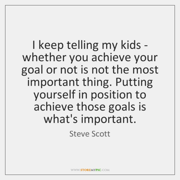 I keep telling my kids - whether you achieve your goal or ...