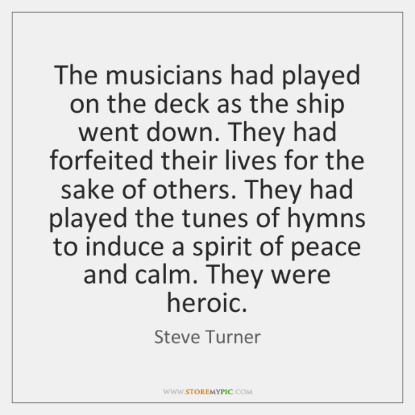 The musicians had played on the deck as the ship went down. ...