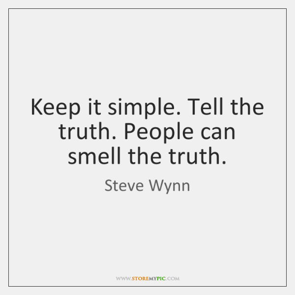 Keep it simple. Tell the truth. People can smell the truth.