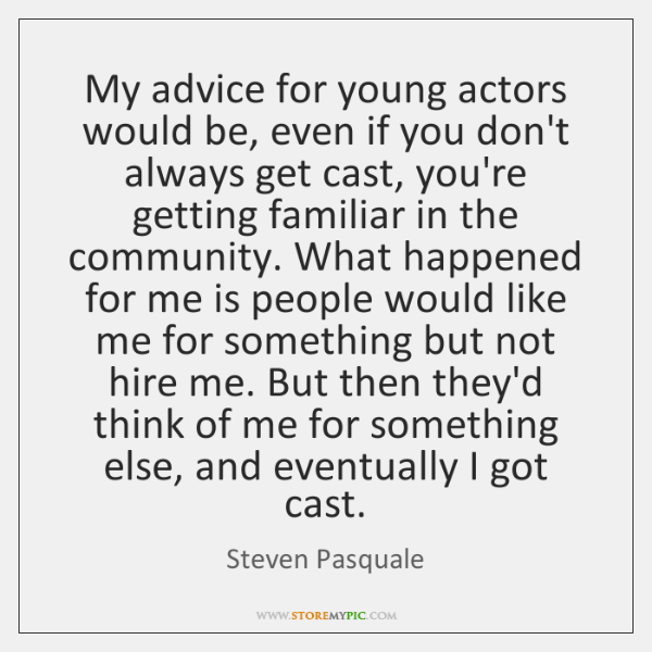My advice for young actors would be, even if you don't always ...