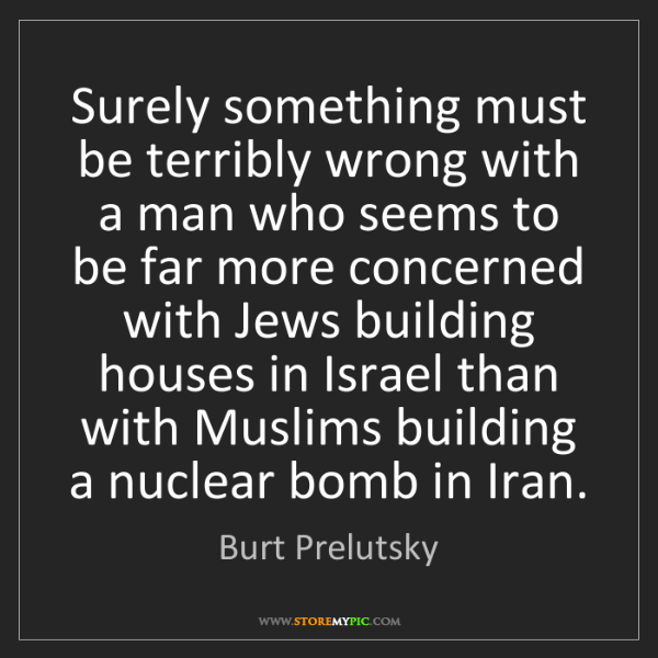 Burt Prelutsky: Surely something must be terribly wrong with a man who...