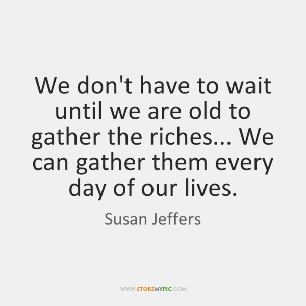 We don't have to wait until we are old to gather the ...