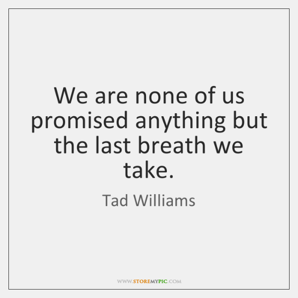 We are none of us promised anything but the last breath we ...