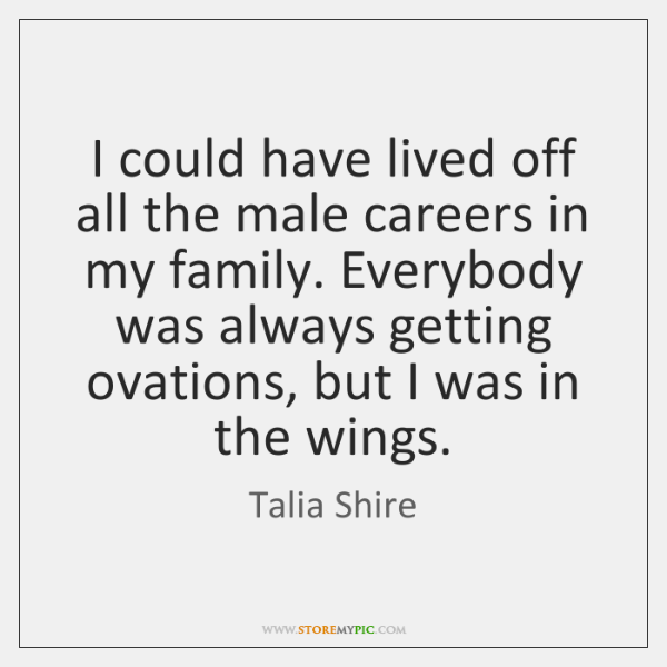 I could have lived off all the male careers in my family. ...