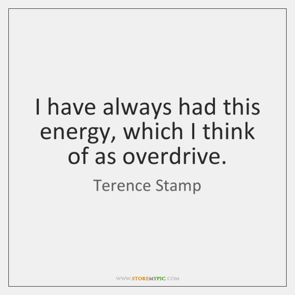 I have always had this energy, which I think of as overdrive.