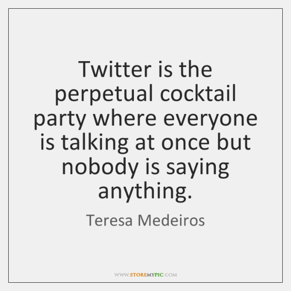 Twitter is the perpetual cocktail party where everyone is talking at once ...