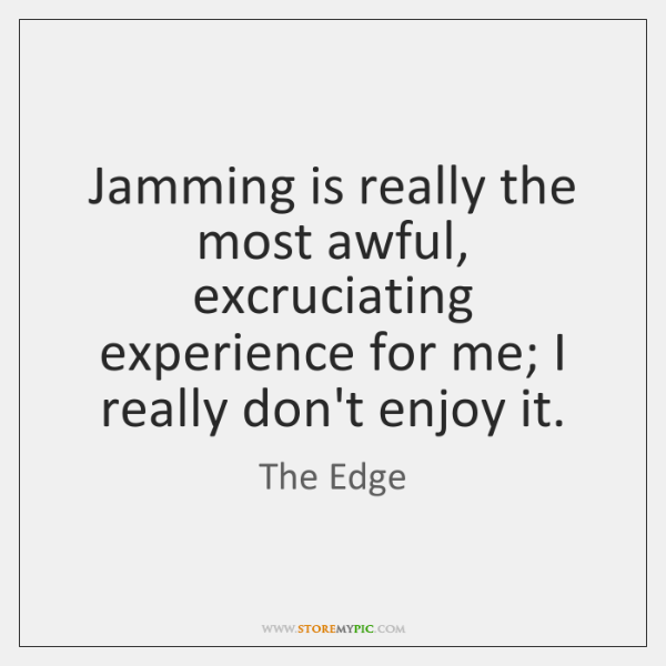 Jamming is really the most awful, excruciating experience for me; I really ...