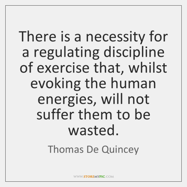 There is a necessity for a regulating discipline of exercise that, whilst ...