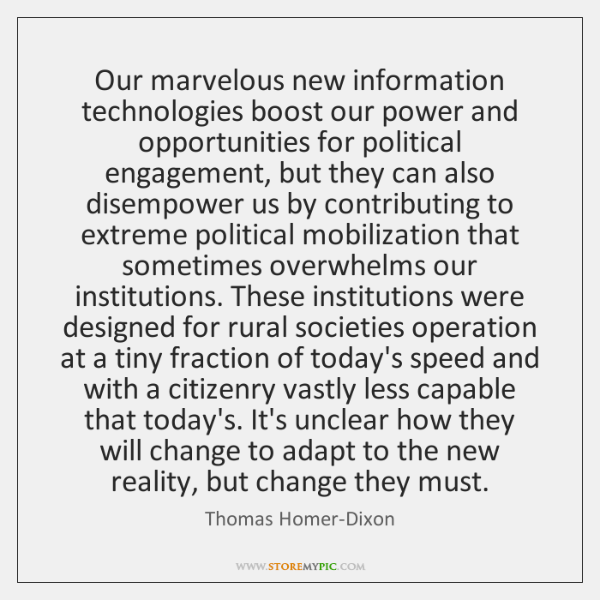 Our marvelous new information technologies boost our power and opportunities for political ...
