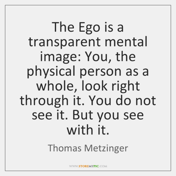 The Ego is a transparent mental image: You, the physical person as ...