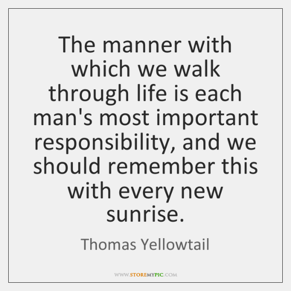 The manner with which we walk through life is each man's most ...