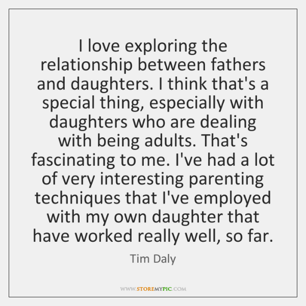 I love exploring the relationship between fathers and daughters. I think that's ...