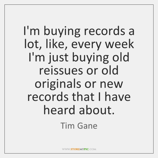 I'm buying records a lot, like, every week I'm just buying old ...