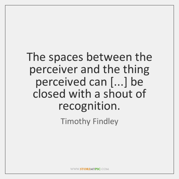The spaces between the perceiver and the thing perceived can [...] be closed ...