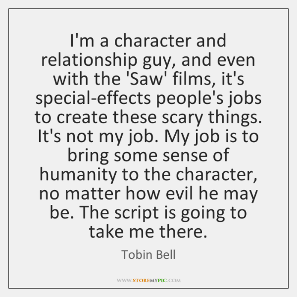 I'm a character and relationship guy, and even with the 'Saw' films, ...