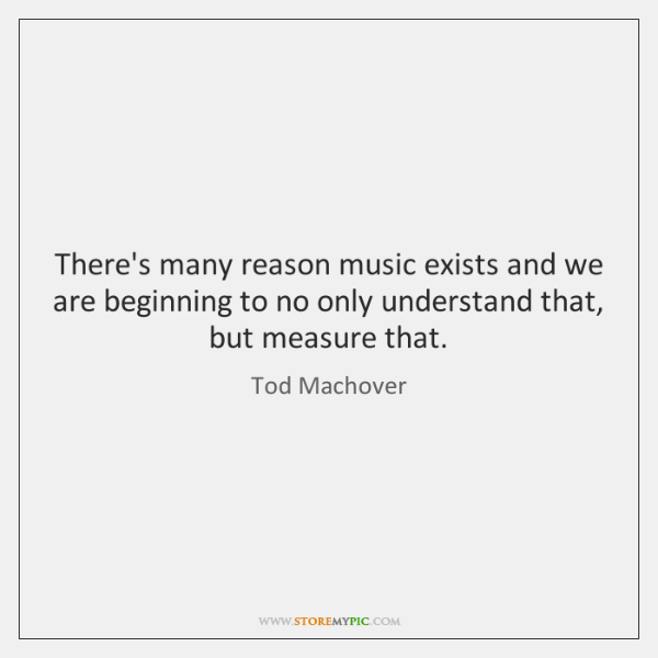 There's many reason music exists and we are beginning to no only ...