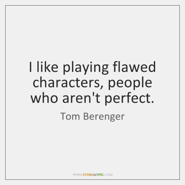 I like playing flawed characters, people who aren't perfect.