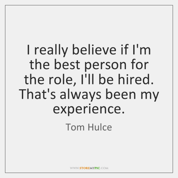 I really believe if I'm the best person for the role, I'll ...