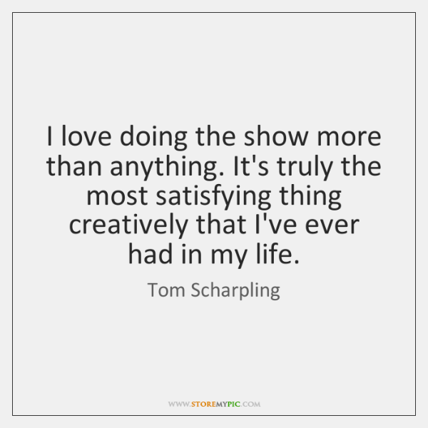 I love doing the show more than anything. It's truly the most ...