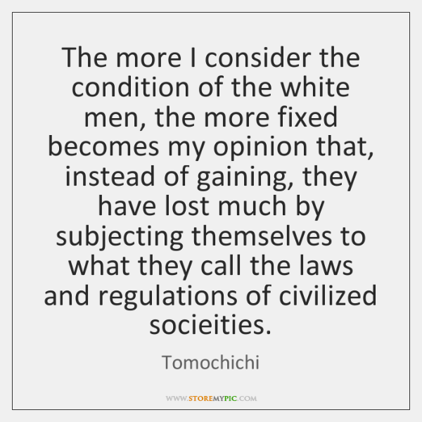 The more I consider the condition of the white men, the more ...