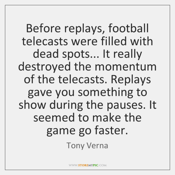 Before replays, football telecasts were filled with dead spots... It really destroyed ...