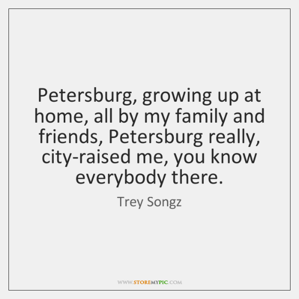 Petersburg, growing up at home, all by my family and friends, Petersburg ...