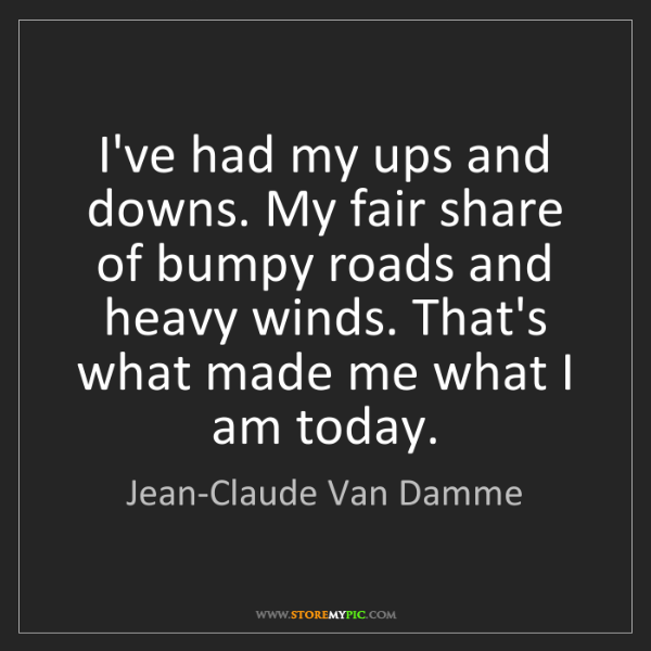 Jean-Claude Van Damme: I've had my ups and downs. My fair share of bumpy roads...