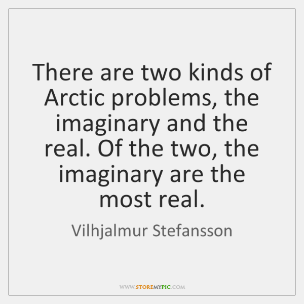 There are two kinds of Arctic problems, the imaginary and the real. ...
