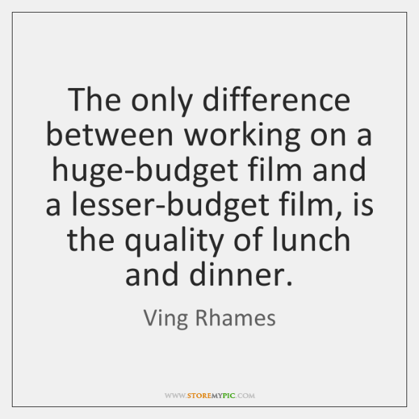 The only difference between working on a huge-budget film and a lesser-budget ...