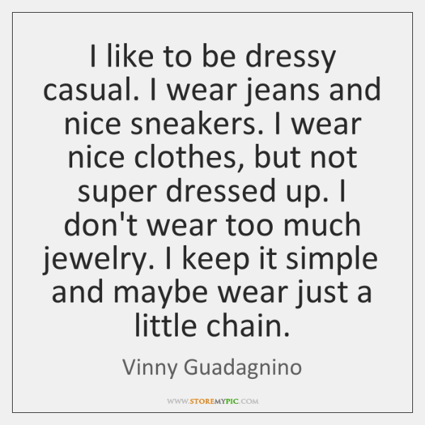 I like to be dressy casual. I wear jeans and nice sneakers. ...