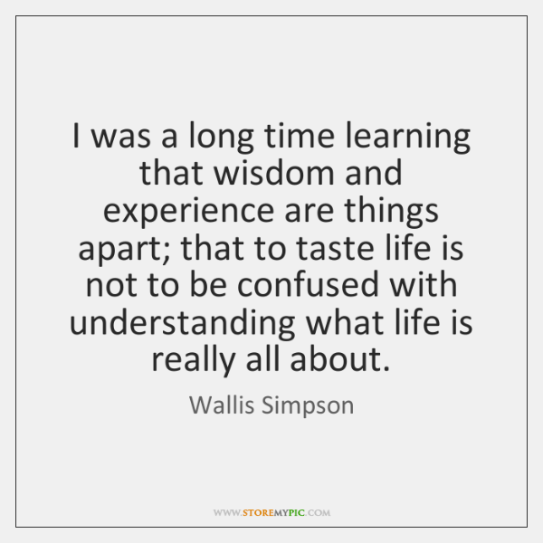 I was a long time learning that wisdom and experience are things ...