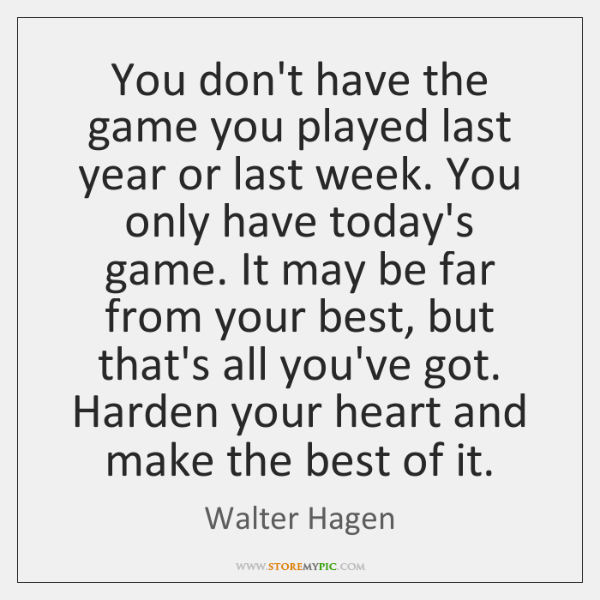 You don't have the game you played last year or last week. ...