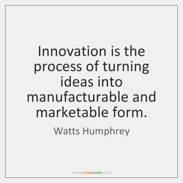 Innovation is the process of turning ideas into manufacturable and marketable form.