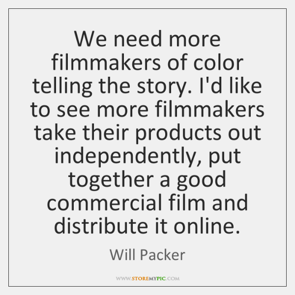 We need more filmmakers of color telling the story. I'd like to ...