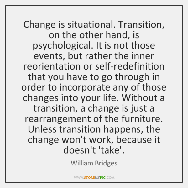 Change is situational. Transition, on the other hand, is psychological. It is ...